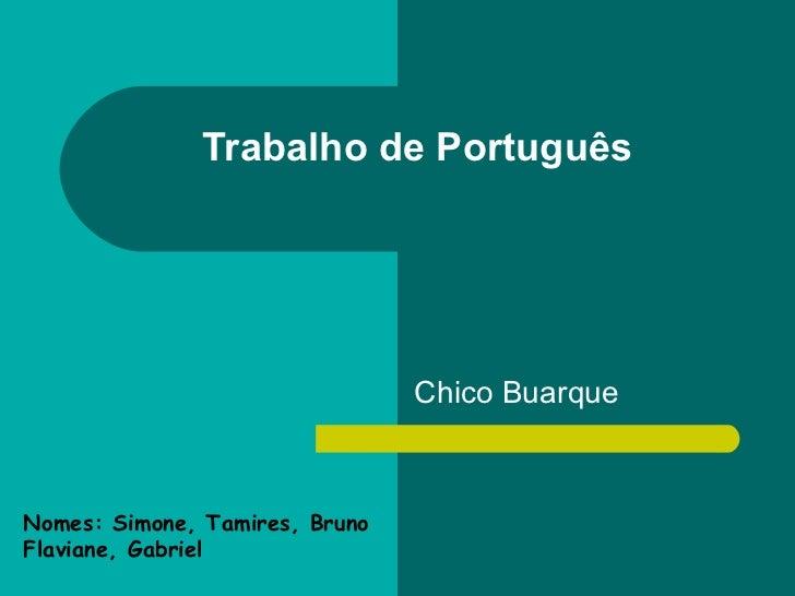 Chico Buarque Trabalho de Português Nomes: Simone, Tamires, Bruno Flaviane, Gabriel