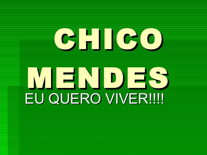 CHICO MENDES EU QUERO VIVER!!!!