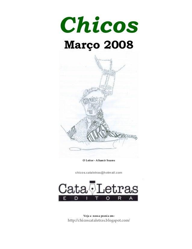 Chicos Março 2008 O Leitor - Altamir Soares chicos.cataletras@hotmail.com Veja a nossa poesia em: http://chicoscataletras....