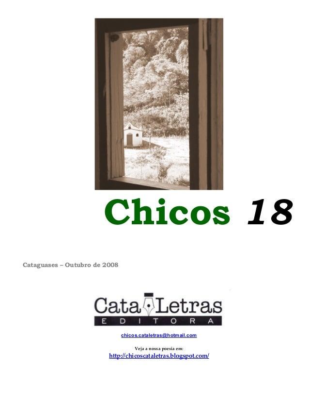 Chicos 18 Cataguases – Outubro de 2008 chicos.cataletras@hotmail.com Veja a nossa poesia em: http://chicoscataletras.blogs...