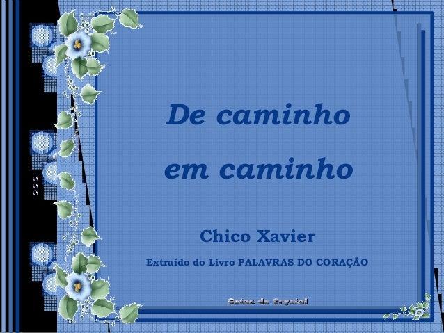 De caminho em caminho De caminho em caminho Chico XavierChico Xavier Extraído do Livro PALAVRAS DO CORAÇÃO
