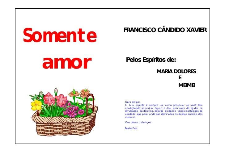 Somente           FRANCISCO CÂNDIDO XAVIER       amor    Pelos Espíritos de:                                    MARIA DOLO...