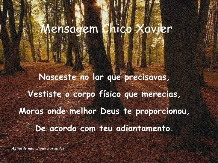 Mensagem Chico Xavier  Nasceste no lar que precisavas,  Vestiste o corpo físico que merecias,  Moras onde melhor Deus te p...
