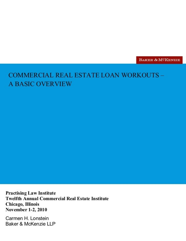 COMMERCIAL REAL ESTATE LOAN WORKOUTS – A BASIC OVERVIEW Practising Law Institute Twelfth Annual Commercial Real Estate Ins...