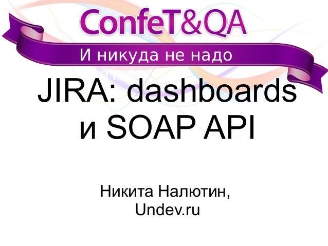 И никуда не надо ехать! JIRA: dashboards и SOAP API Никита Налютин, Undev.ru