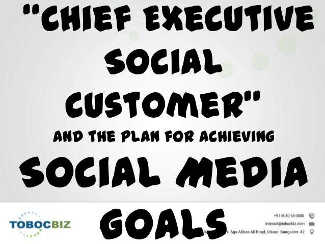 """Chief Executive Social Customer"" and the plan for achieving Social Media Goals"