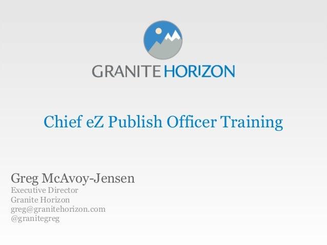 Chief eZ Publish Officer TrainingGreg McAvoy-JensenExecutive DirectorGranite Horizongreg@granitehorizon.com@granitegreg