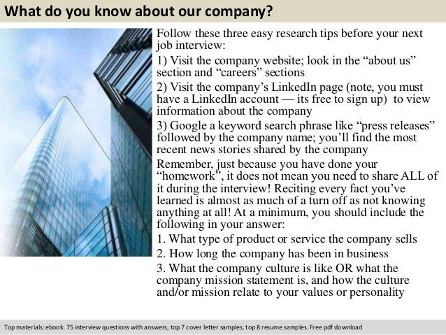 What do you know about our company?  Follow these three easy research tips before your next  job interview:  1) Visit the ...