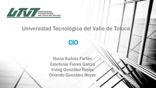 Universidad Tecnológica del Valle de Toluca  CIO Nuvia Suárez Farfán Estefania Flores García Irving González Reyes Orlando...