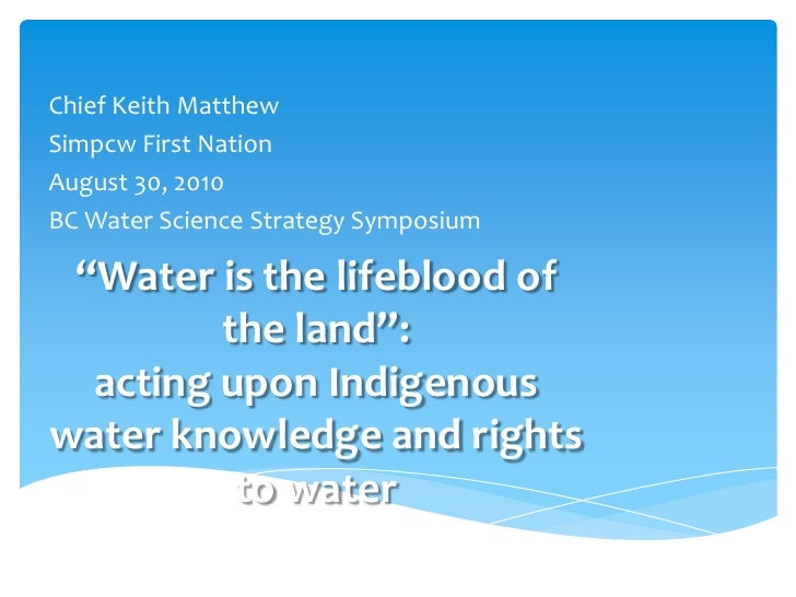 """Chief Keith Matthew<br />Simpcw First Nation<br />August 30, 2010<br />BC Water Science Strategy Symposium<br />""""Water is ..."""