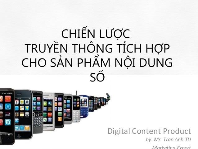 CHIẾN LƯỢCTRUYỀN THÔNG TÍCH HỢPCHO SẢN PHẨM NỘI DUNG          SỐ           Digital Content Product                     by:...