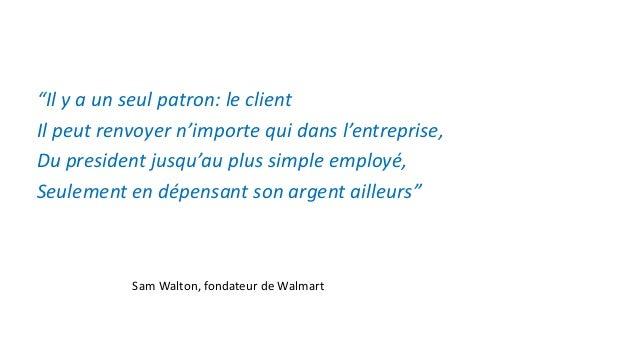 """""""Il y a un seul patron: le client Il peut renvoyer n'importe qui dans l'entreprise, Du president jusqu'au plus simple empl..."""