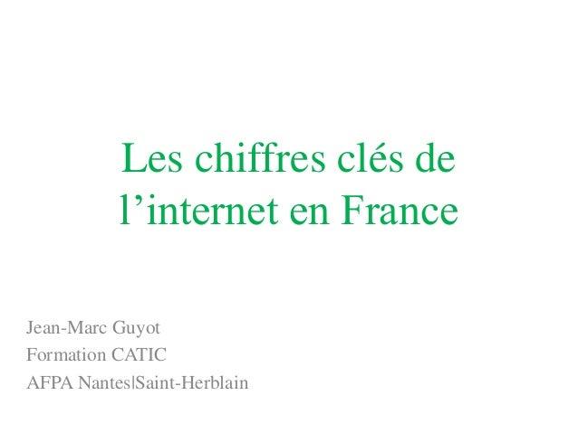 Les chiffres clés de          l'internet en FranceJean-Marc GuyotFormation CATICAFPA Nantes|Saint-Herblain