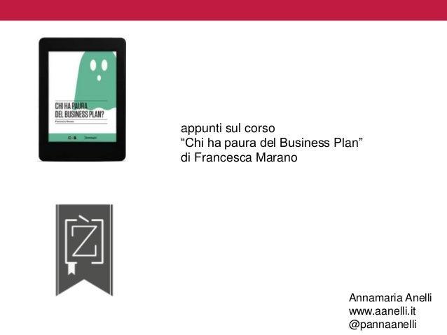 """appunti sul corso  """"Chi ha paura del Business Plan""""  di Francesca Marano  Annamaria Anelli  www.aanelli.it  @pannaanelli"""