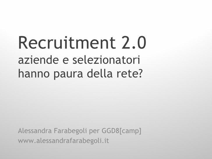 Recruitment 2.0 aziende e selezionatori hanno paura della rete? Alessandra Farabegoli per GGD8[camp] www.alessandrafarabeg...