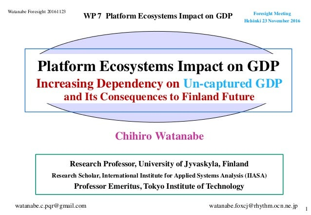 1 Chihiro Watanabe Platform Ecosystems Impact on GDP Research Professor, University of Jyvaskyla, Finland Research Scholar...