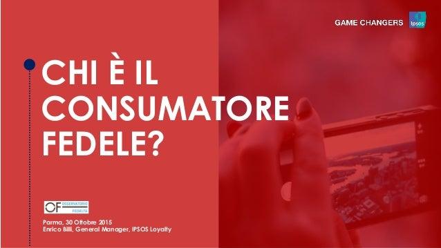 CHI È IL CONSUMATORE FEDELE? Parma, 30 Ottobre 2015 Enrico Billi, General Manager, IPSOS Loyalty