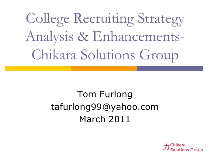 College Recruiting StrategyAnalysis & Enhancements- Chikara Solutions Group           Tom Furlong    tafurlong99@yahoo.com...