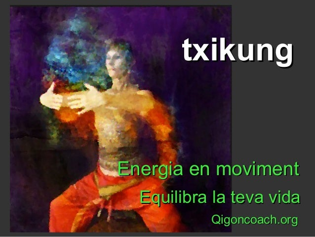 Energia en movimentEnergia en moviment Equilibra la teva vidaEquilibra la teva vida Qigoncoach.orgQigoncoach.org txikungtx...