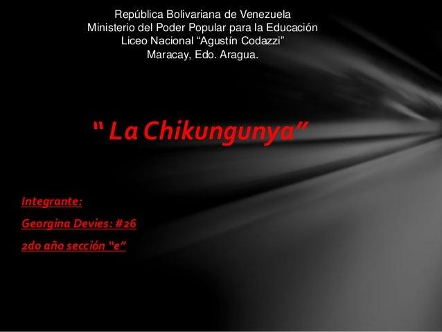 """"""" La Chikungunya"""" Integrante: Georgina Devies: #26 2do año sección """"e"""" República Bolivariana de Venezuela Ministerio del P..."""