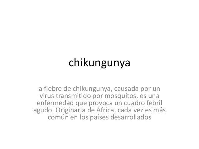 chikungunya a fiebre de chikungunya, causada por un virus transmitido por mosquitos, es una enfermedad que provoca un cuad...