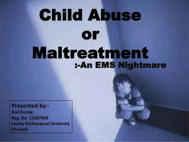 Child Abuse or Maltreatment :-An EMS Nightmare Presented by:- Anil Kumar Reg. No- 11207959 Lovely Professional University ...