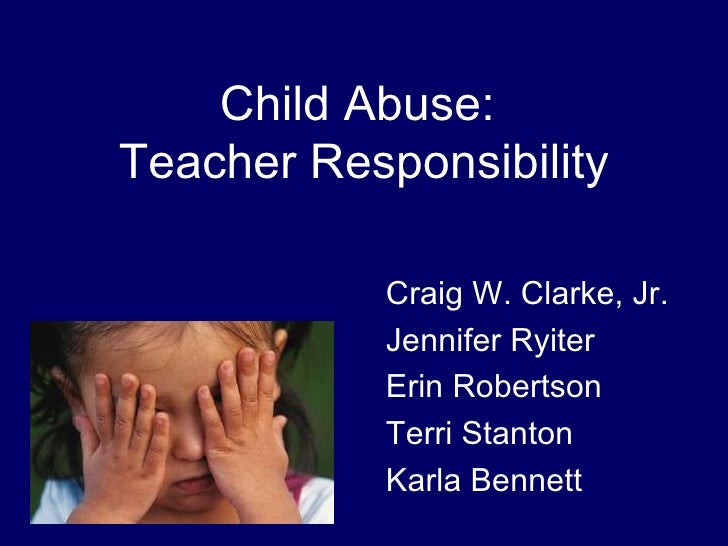 Child Abuse:  Teacher Responsibility <ul><ul><li>Craig W. Clarke, Jr. </li></ul></ul><ul><ul><li>Jennifer Ryiter </li></ul...
