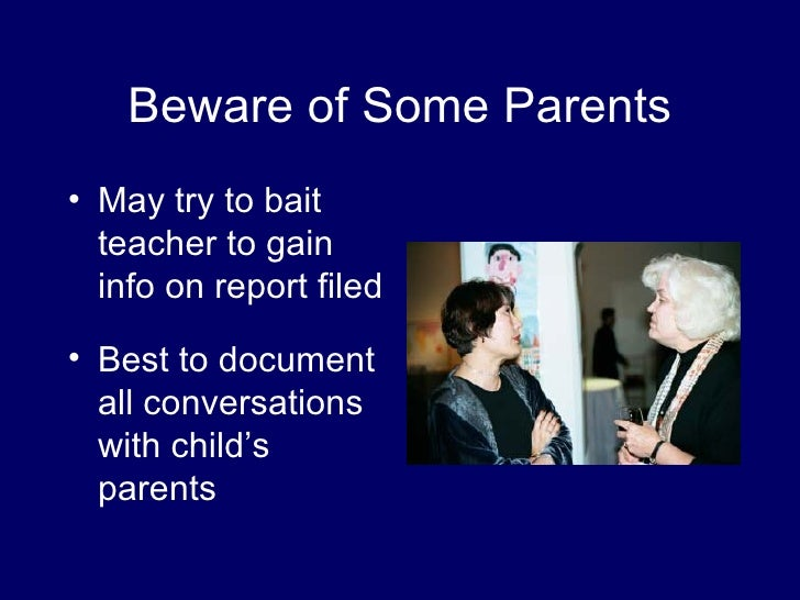 suspected child abuse and the teachers role Mandatory reporters because of their frequent contact with children, teachers are often classified as mandatory reporters under state child abuse and neglect lawsmandatory reporters can include doctors and physicians, day care workers, and school administrators -- any professional that engages in regular contact with children.