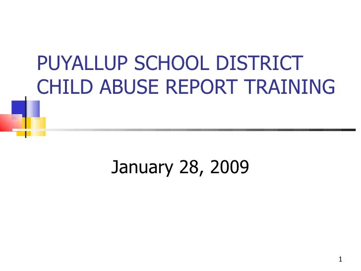 PUYALLUP SCHOOL DISTRICT CHILD ABUSE REPORT TRAINING  January 28, 2009