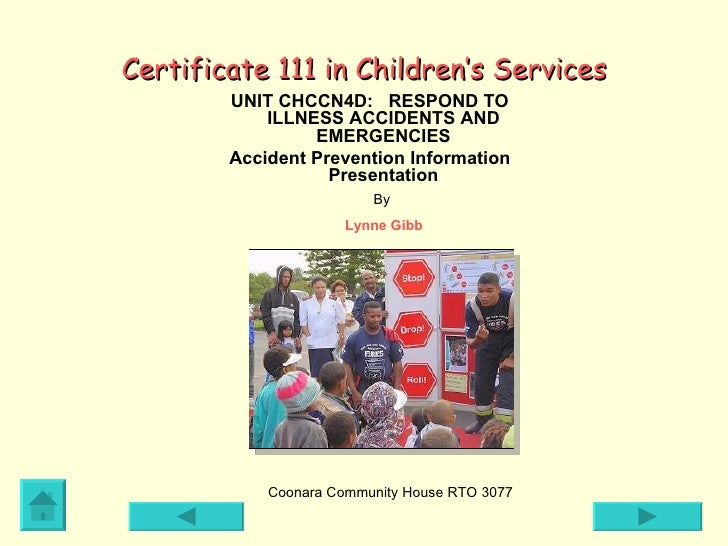 Certificate 111 in Children's Services <ul><li>UNIT CHCCN4D:  RESPOND TO ILLNESS ACCIDENTS AND EMERGENCIES </li></ul><ul><...