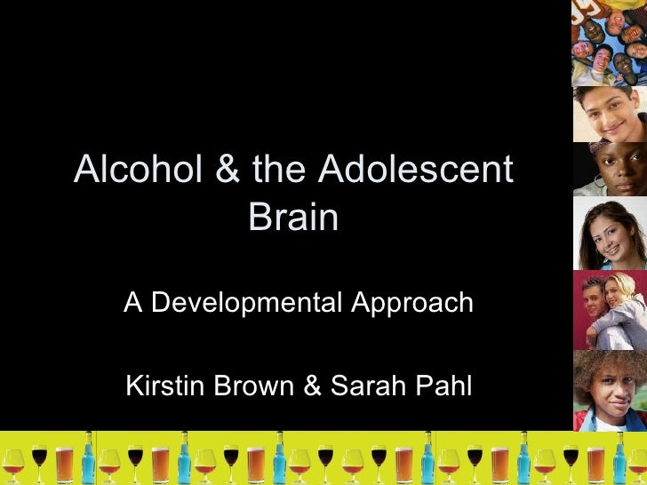 Alcohol & the Adolescent Brain A Developmental Approach Kirstin Brown & Sarah Pahl