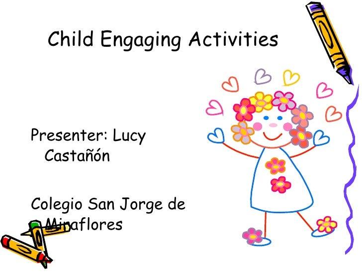 Child Engaging Activities <ul><li>Presenter: Lucy Castañón </li></ul><ul><li>Colegio San Jorge de Miraflores </li></ul>