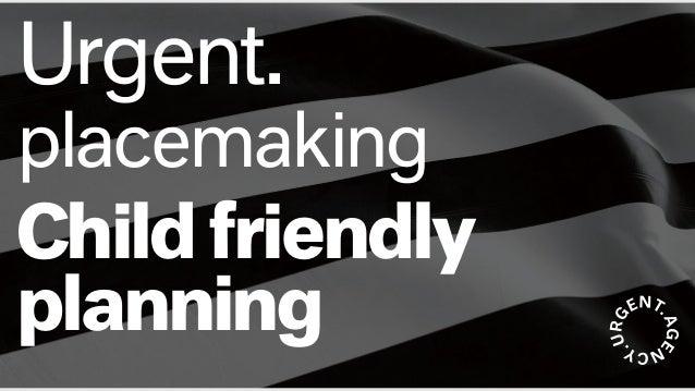 Urgent. placemaking Childfriendly planning