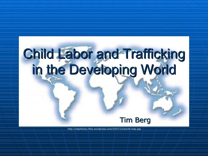 Child Labor and Trafficking in the Developing World Tim Berg http://ralphlosey.files.wordpress.com/2007/12/world-map.jpg