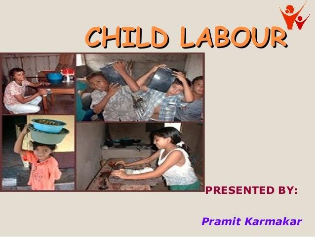 CHILD LABOURCHILD LABOUR PRESENTED BY: Pramit Karmakar
