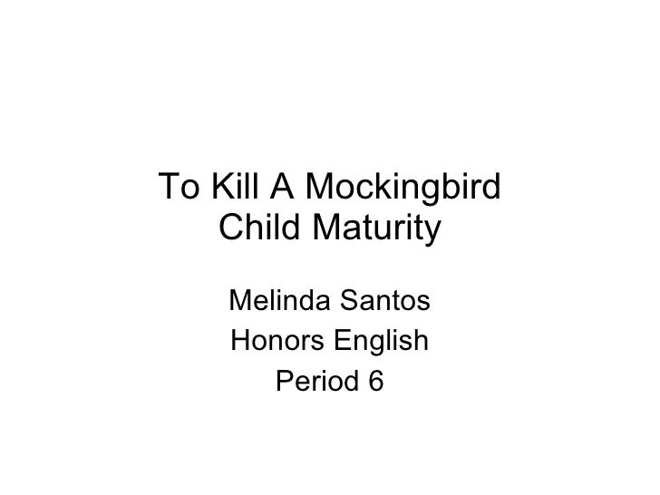 To Kill A Mockingbird Child Maturity Melinda Santos Honors English Period 6