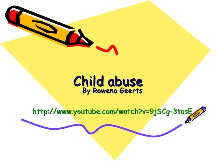 Child abuse By Rowena Geerts http:// www.youtube.com / watch ?v=9jSCg-3tosE