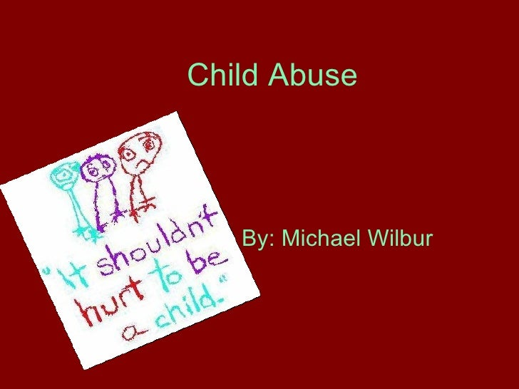 Child Abuse   By: Michael Wilbur