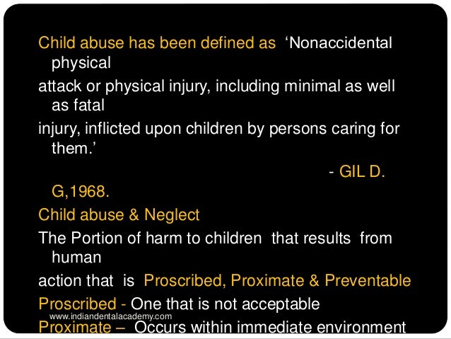 physical abuse is nonaccidental physical injury Physical abuse is defined as any non-accidental physical injury, or injury which  is at variance with the history given of it, suffered by a child as the result of the.