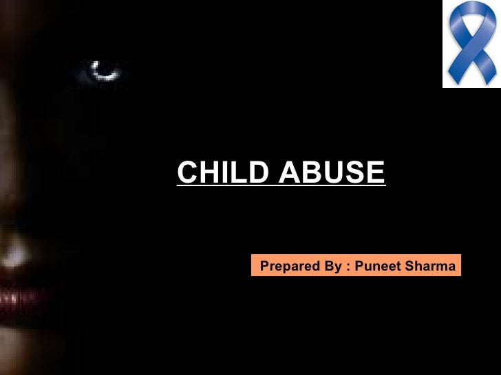 CHILD ABUSE    Prepared By : Puneet Sharma