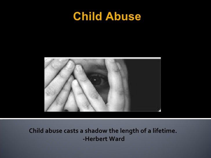 Child abuse casts a shadow the length of a lifetime.    -Herbert Ward  Child Abuse By: Rob Roy, Toby Punton, Len Metro, Ju...