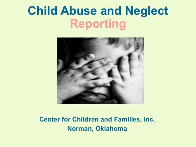 Child Abuse and Neglect Reporting  Center for Children and Families, Inc. Norman, Oklahoma
