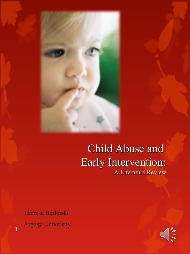 Child Abuse andChild Abuse and Early Intervention:Early Intervention: A Literature ReviewA Literature Review Theresa Berli...