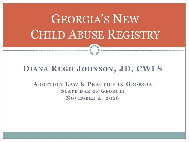 DIANA RUGH JOHNSON, JD, CWLS ADOPTION LAW & PRACTICE IN GEORGIA STATE BAR OF GEORGIA NOVEMBER 4, 2016 GEORGIA'S NEW CHILD ...