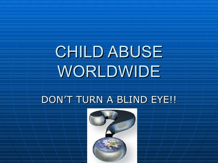 CHILD ABUSE  WORLDWIDEDON'T TURN A BLIND EYE!!