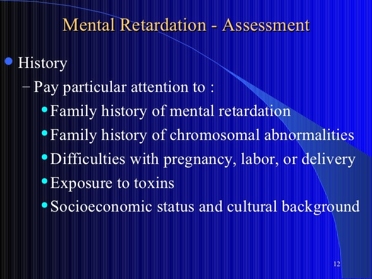 Mental Retardation - Assessment   History    – Pay particular attention to :        Family history of mental retardation...
