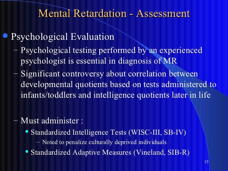 Mental Retardation - Assessment   Psychological Evaluation    – Psychological testing performed by an experienced      ps...