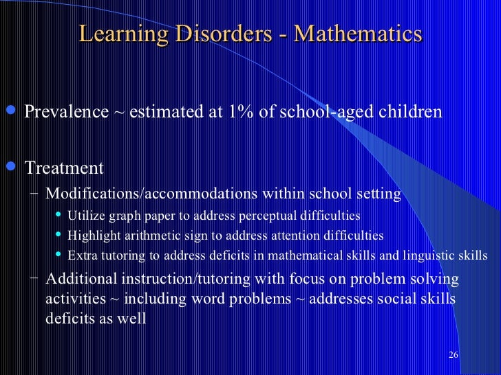 Learning Disorders - Mathematics   Prevalence ~ estimated at 1% of school-aged children   Treatment    – Modifications/a...