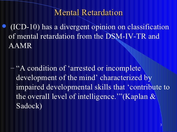 Mental Retardation   (ICD-10) has a divergent opinion on classification    of mental retardation from the DSM-IV-TR and  ...