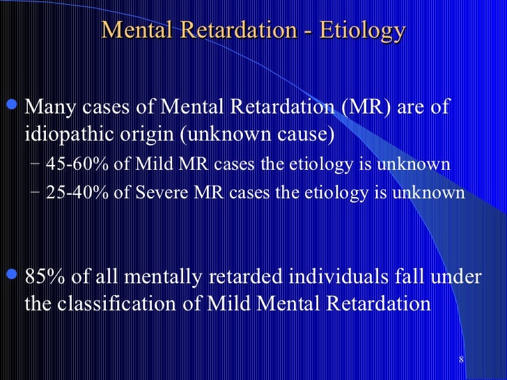 Mental Retardation - Etiology   Many cases of Mental Retardation (MR) are of    idiopathic origin (unknown cause)    – 45...
